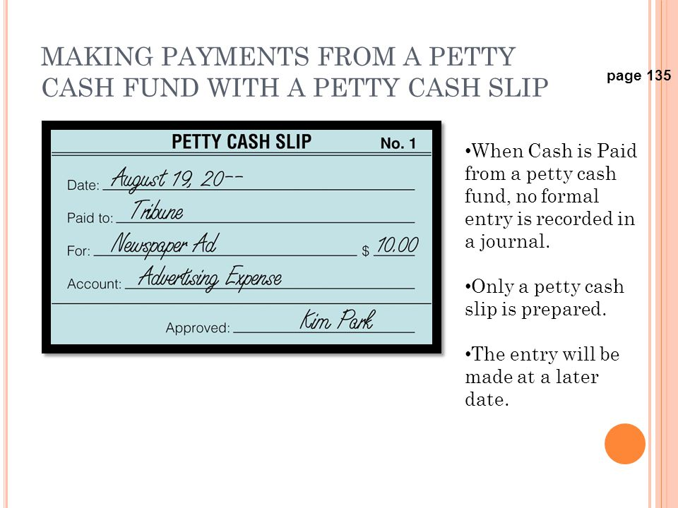 MAKING PAYMENTS FROM A PETTY CASH FUND WITH A PETTY CASH SLIP page 135 When Cash is Paid from a petty cash fund, no formal entry is recorded in a jour