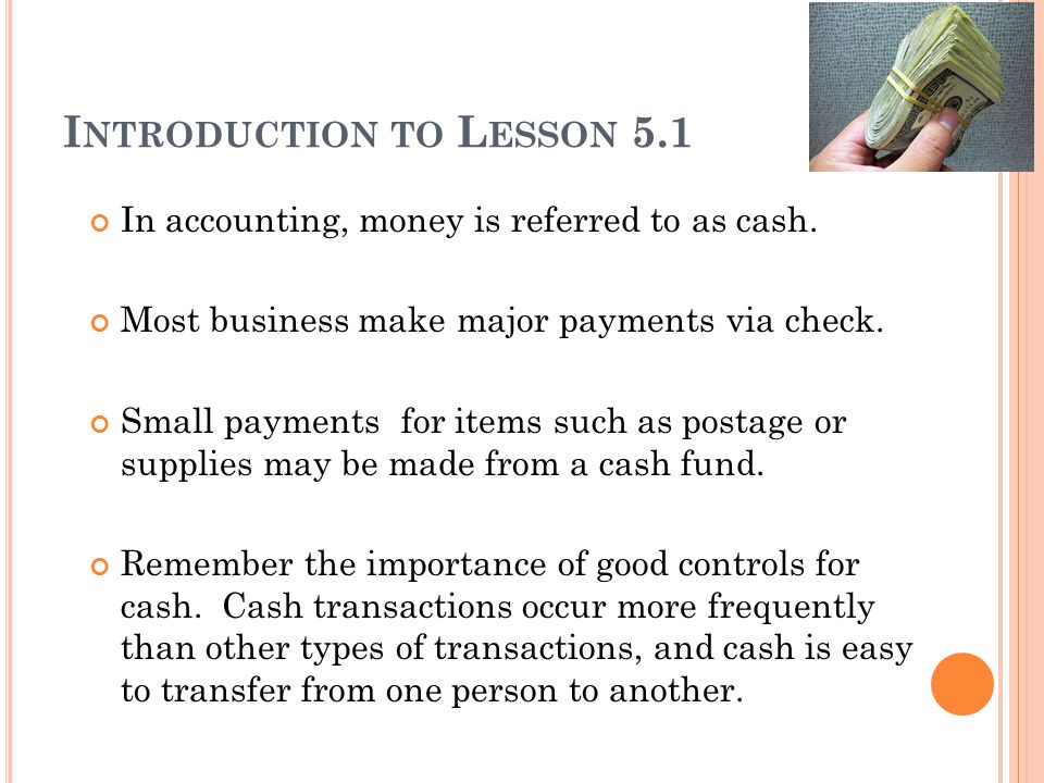I NTRODUCTION TO L ESSON 5.1 In accounting, money is referred to as cash. Most business make major payments via check. Small payments for items such a
