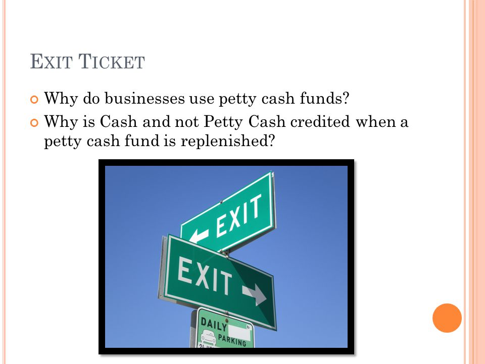 E XIT T ICKET Why do businesses use petty cash funds? Why is Cash and not Petty Cash credited when a petty cash fund is replenished?