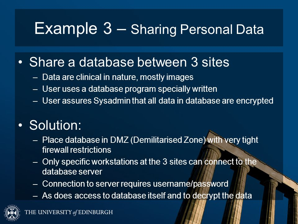 Example 3 – Sharing Personal Data Share a database between 3 sites –Data are clinical in nature, mostly images –User uses a database program specially written –User assures Sysadmin that all data in database are encrypted Solution: –Place database in DMZ (Demilitarised Zone) with very tight firewall restrictions –Only specific workstations at the 3 sites can connect to the database server –Connection to server requires username/password –As does access to database itself and to decrypt the data