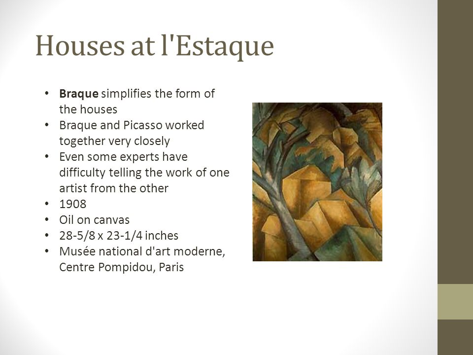 Houses at l'Estaque Braque simplifies the form of the houses Braque and Picasso worked together very closely Even some experts have difficulty telling