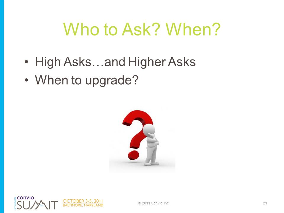 Who to Ask? When? High Asks…and Higher Asks When to upgrade? 21© 2011 Convio, Inc.