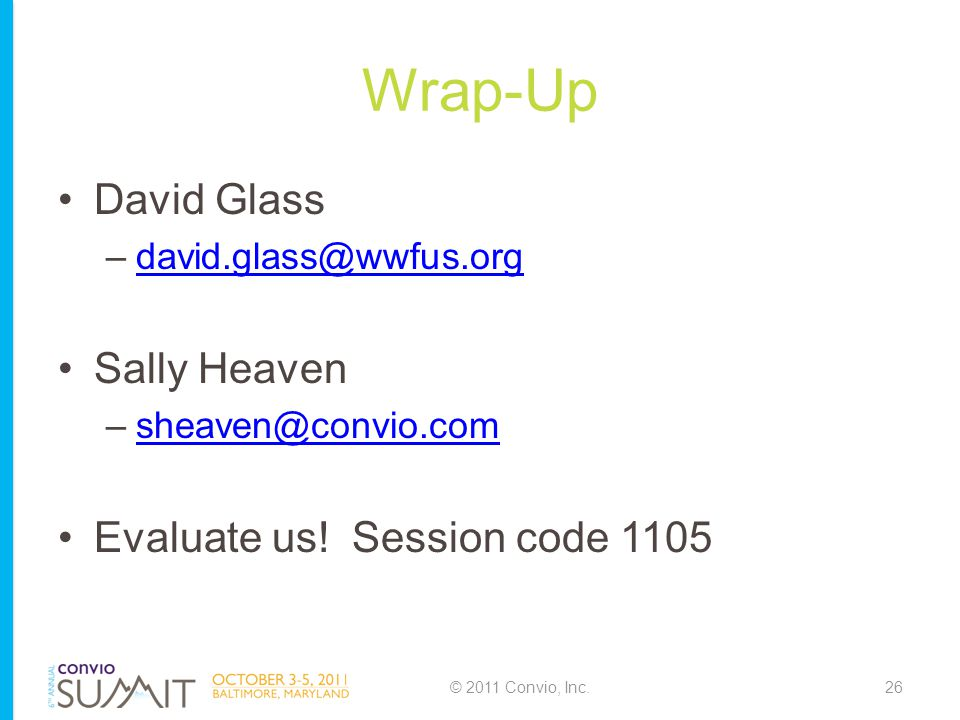 Wrap-Up David Glass –david.glass@wwfus.orgdavid.glass@wwfus.org Sally Heaven –sheaven@convio.comsheaven@convio.com Evaluate us.