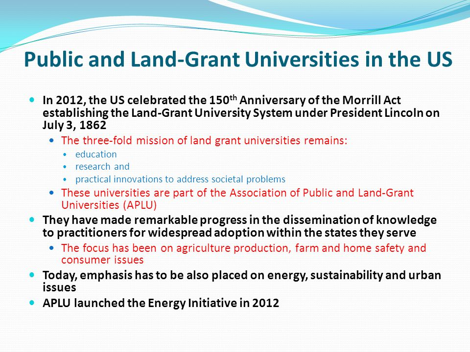 Public and Land-Grant Universities in the US In 2012, the US celebrated the 150 th Anniversary of the Morrill Act establishing the Land-Grant University System under President Lincoln on July 3, 1862 The three-fold mission of land grant universities remains: education research and practical innovations to address societal problems These universities are part of the Association of Public and Land-Grant Universities (APLU) They have made remarkable progress in the dissemination of knowledge to practitioners for widespread adoption within the states they serve The focus has been on agriculture production, farm and home safety and consumer issues Today, emphasis has to be also placed on energy, sustainability and urban issues APLU launched the Energy Initiative in 2012