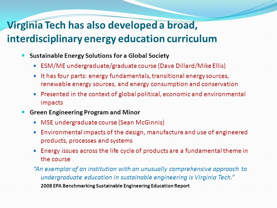 Virginia Tech has also developed a broad, interdisciplinary energy education curriculum Sustainable Energy Solutions for a Global Society ESM/ME undergraduate/graduate course (Dave Dillard/Mike Ellis) It has four parts: energy fundamentals, transitional energy sources, renewable energy sources, and energy consumption and conservation Presented in the context of global political, economic and environmental impacts Green Engineering Program and Minor MSE undergraduate course (Sean McGinnis) Environmental impacts of the design, manufacture and use of engineered products, processes and systems Energy issues across the life cycle of products are a fundamental theme in the course An exemplar of an institution with an unusually comprehensive approach to undergraduate education in sustainable engineering is Virginia Tech.