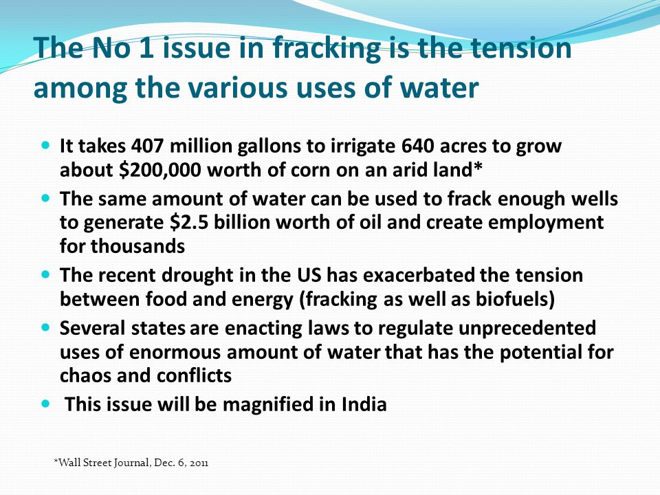 The No 1 issue in fracking is the tension among the various uses of water It takes 407 million gallons to irrigate 640 acres to grow about $200,000 worth of corn on an arid land* The same amount of water can be used to frack enough wells to generate $2.5 billion worth of oil and create employment for thousands The recent drought in the US has exacerbated the tension between food and energy (fracking as well as biofuels) Several states are enacting laws to regulate unprecedented uses of enormous amount of water that has the potential for chaos and conflicts This issue will be magnified in India *Wall Street Journal, Dec.