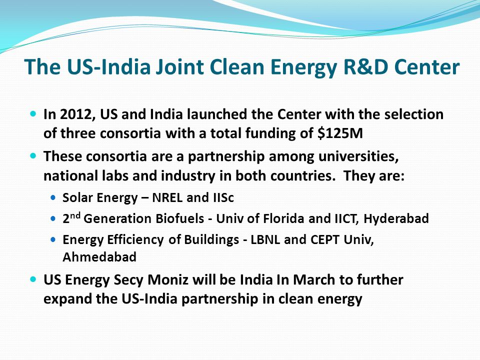 The US-India Joint Clean Energy R&D Center In 2012, US and India launched the Center with the selection of three consortia with a total funding of $125M These consortia are a partnership among universities, national labs and industry in both countries.
