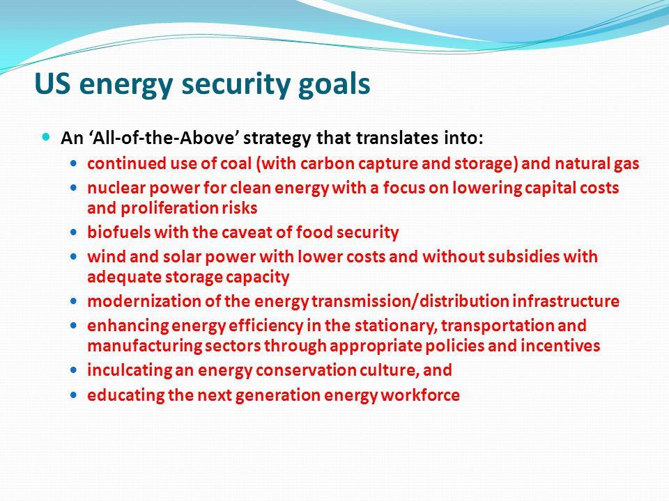 US energy security goals An All-of-the-Above strategy that translates into: continued use of coal (with carbon capture and storage) and natural gas nuclear power for clean energy with a focus on lowering capital costs and proliferation risks biofuels with the caveat of food security wind and solar power with lower costs and without subsidies with adequate storage capacity modernization of the energy transmission/distribution infrastructure enhancing energy efficiency in the stationary, transportation and manufacturing sectors through appropriate policies and incentives inculcating an energy conservation culture, and educating the next generation energy workforce