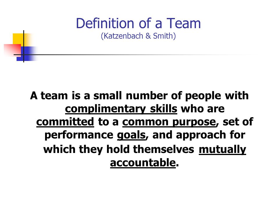 Definition of a Team (Katzenbach & Smith) A team is a small number of people with complimentary skills who are committed to a common purpose, set of performance goals, and approach for which they hold themselves mutually accountable.