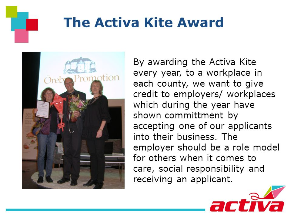 The Activa Kite Award By awarding the Actíva Kite every year, to a workplace in each county, we want to give credit to employers/ workplaces which during the year have shown committment by accepting one of our applicants into their business.