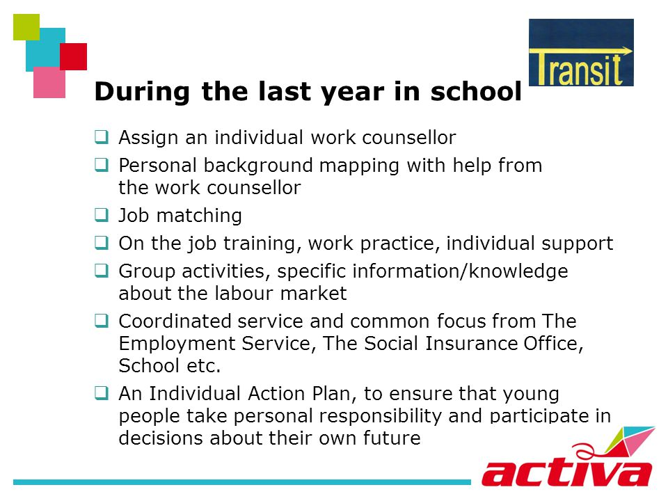 During the last year in school Assign an individual work counsellor Personal background mapping with help from the work counsellor Job matching On the job training, work practice, individual support Group activities, specific information/knowledge about the labour market Coordinated service and common focus from The Employment Service, The Social Insurance Office, School etc.