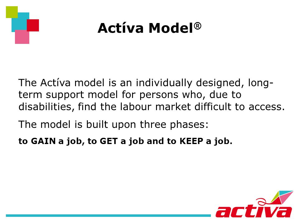 Actíva Model ® The Actíva model is an individually designed, long- term support model for persons who, due to disabilities, find the labour market difficult to access.