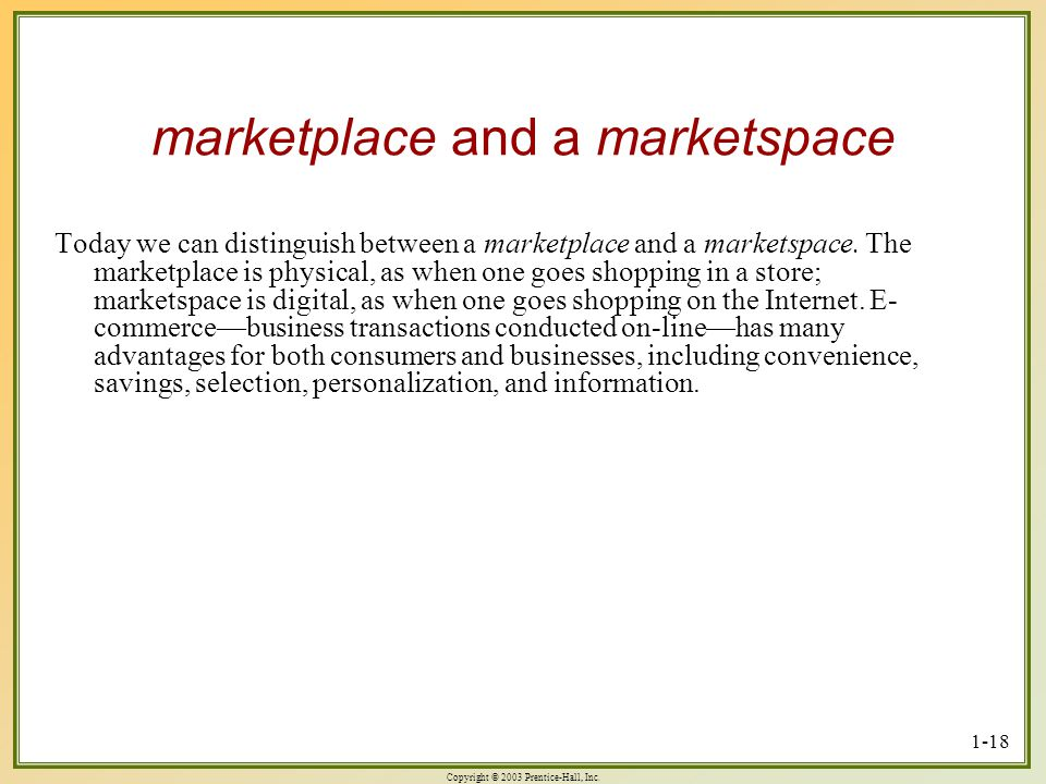 Copyright © 2003 Prentice-Hall, Inc. 1-18 marketplace and a marketspace Today we can distinguish between a marketplace and a marketspace. The marketpl