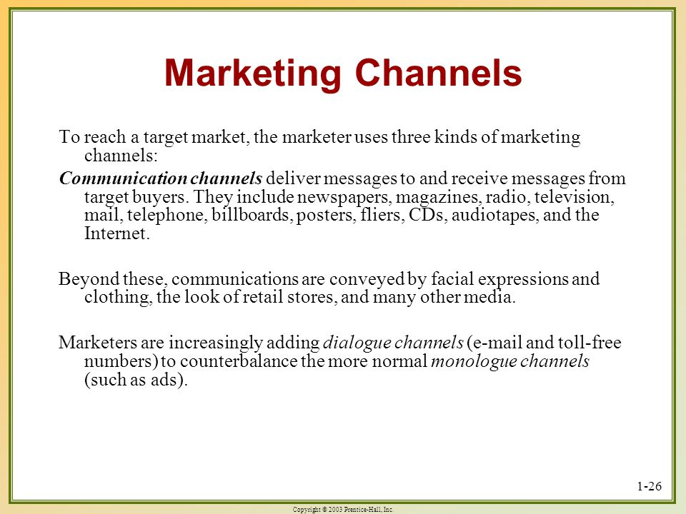 Copyright © 2003 Prentice-Hall, Inc. 1-26 Marketing Channels To reach a target market, the marketer uses three kinds of marketing channels: Communicat
