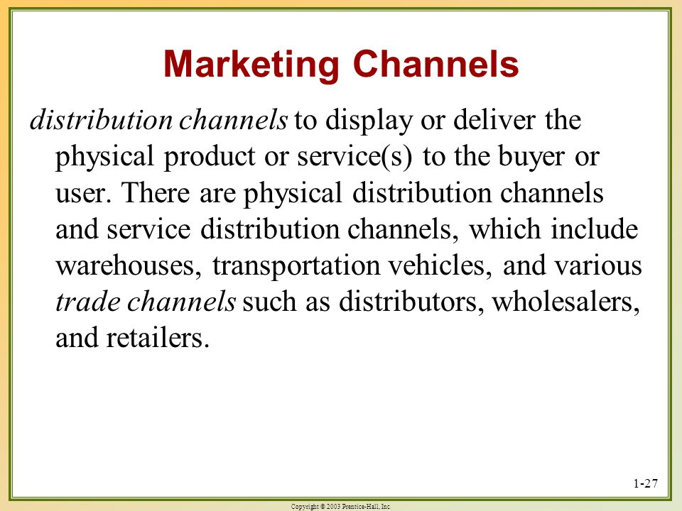 Copyright © 2003 Prentice-Hall, Inc. 1-27 Marketing Channels distribution channels to display or deliver the physical product or service(s) to the buy