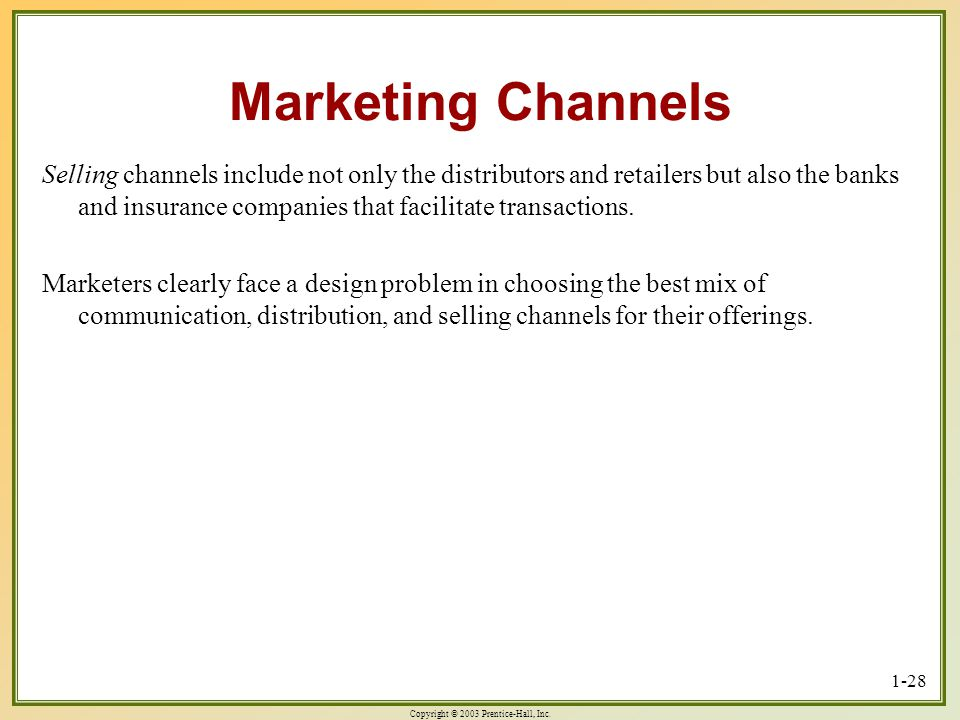 Copyright © 2003 Prentice-Hall, Inc. 1-28 Marketing Channels Selling channels include not only the distributors and retailers but also the banks and i