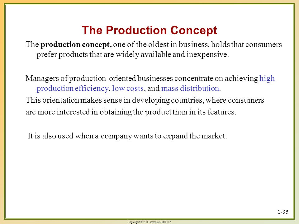 Copyright © 2003 Prentice-Hall, Inc. 1-35 The Production Concept The production concept, one of the oldest in business, holds that consumers prefer pr