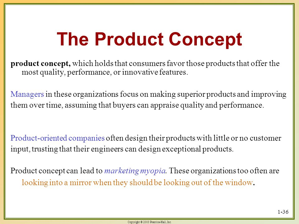 Copyright © 2003 Prentice-Hall, Inc. 1-36 The Product Concept product concept, which holds that consumers favor those products that offer the most qua