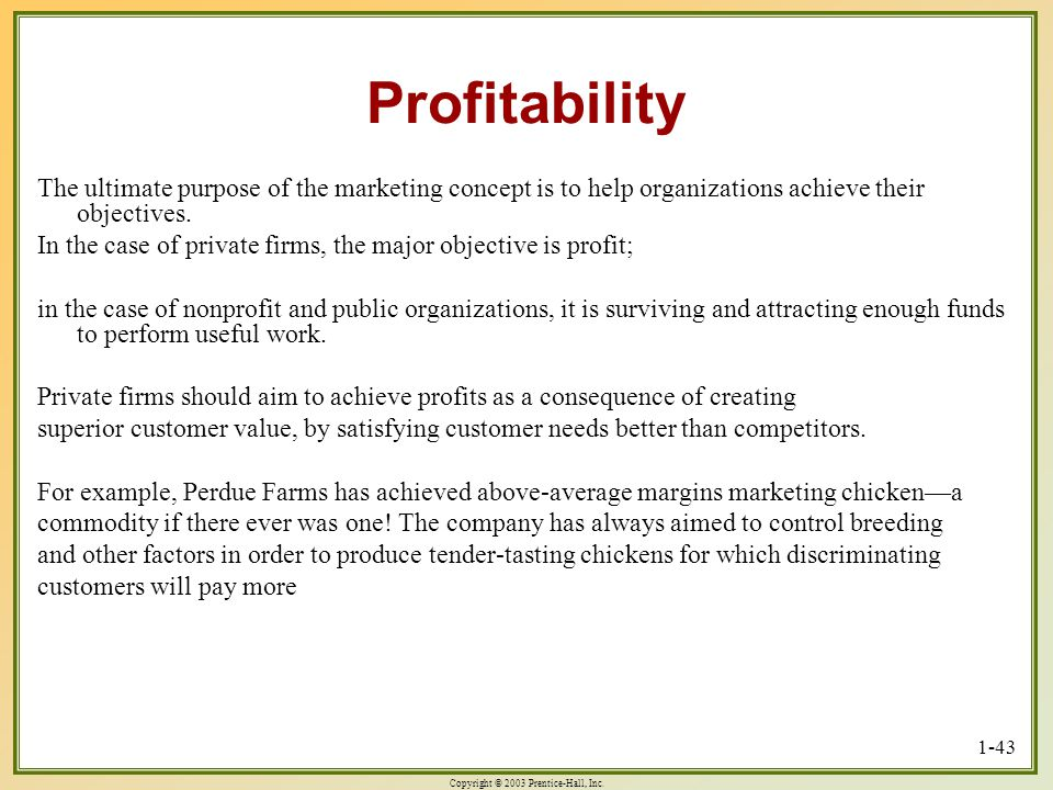 Copyright © 2003 Prentice-Hall, Inc. 1-43 Profitability The ultimate purpose of the marketing concept is to help organizations achieve their objective