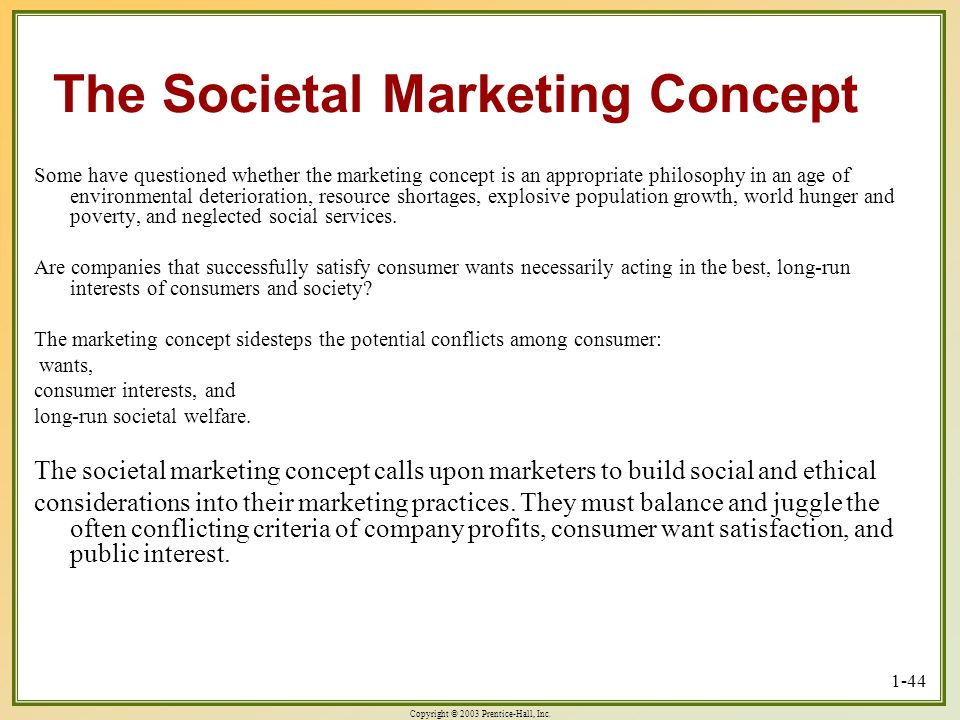 Copyright © 2003 Prentice-Hall, Inc. 1-44 The Societal Marketing Concept Some have questioned whether the marketing concept is an appropriate philosop