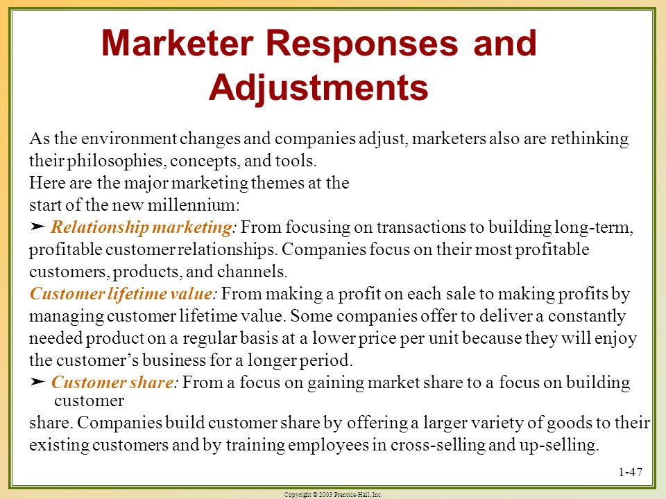 Copyright © 2003 Prentice-Hall, Inc. 1-47 Marketer Responses and Adjustments As the environment changes and companies adjust, marketers also are rethi