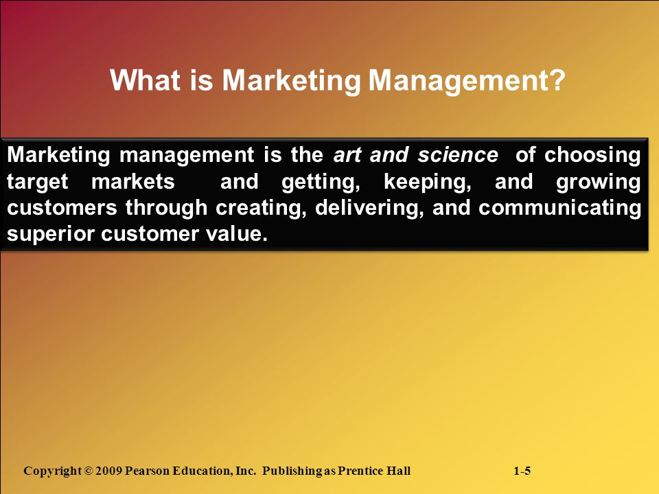 Copyright © 2009 Pearson Education, Inc. Publishing as Prentice Hall 1-5 What is Marketing Management? Marketing management is the art and science of