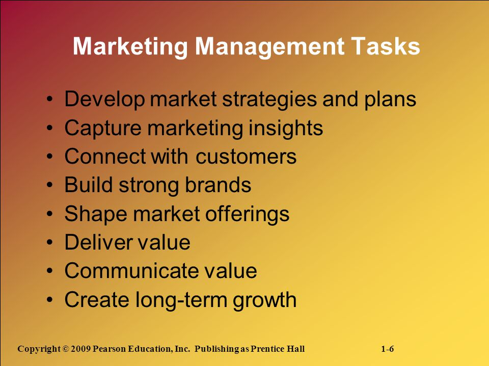 Copyright © 2009 Pearson Education, Inc. Publishing as Prentice Hall 1-6 Marketing Management Tasks Develop market strategies and plans Capture market