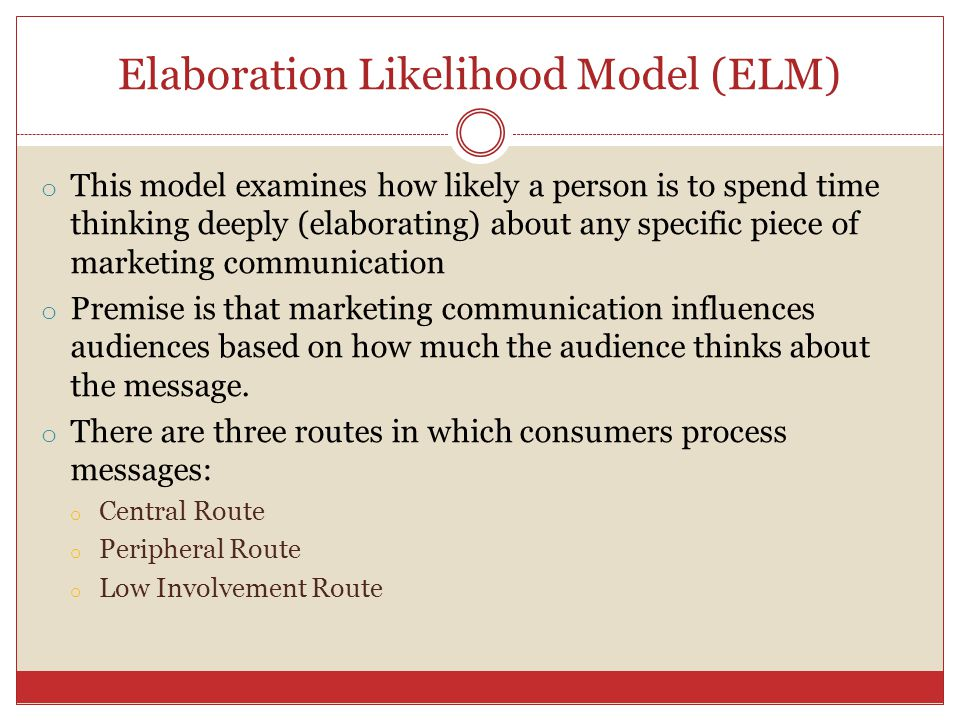 Elaboration Likelihood Model (ELM) o This model examines how likely a person is to spend time thinking deeply (elaborating) about any specific piece o