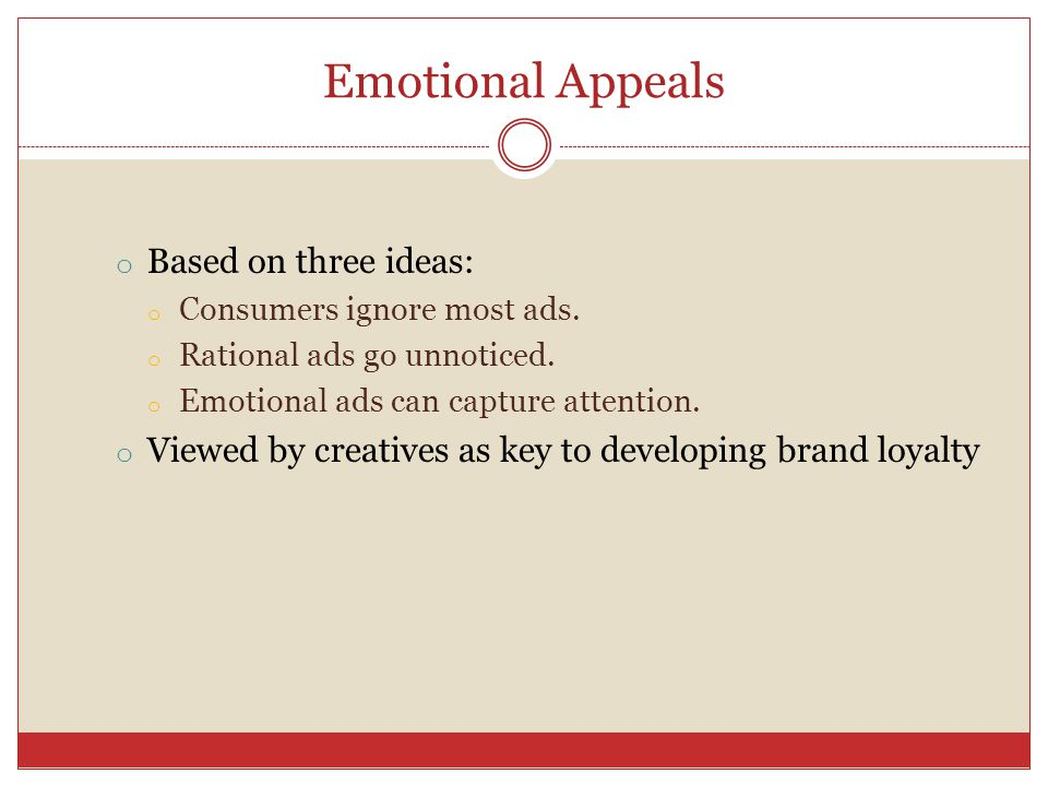 Emotional Appeals o Based on three ideas: o Consumers ignore most ads. o Rational ads go unnoticed. o Emotional ads can capture attention. o Viewed by