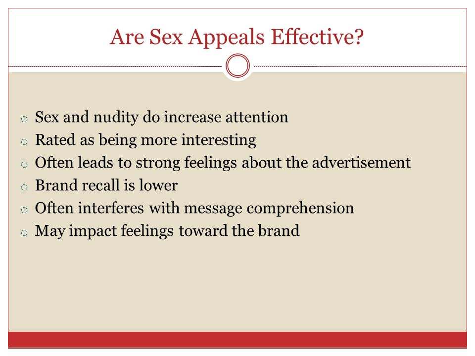 Are Sex Appeals Effective? o Sex and nudity do increase attention o Rated as being more interesting o Often leads to strong feelings about the adverti