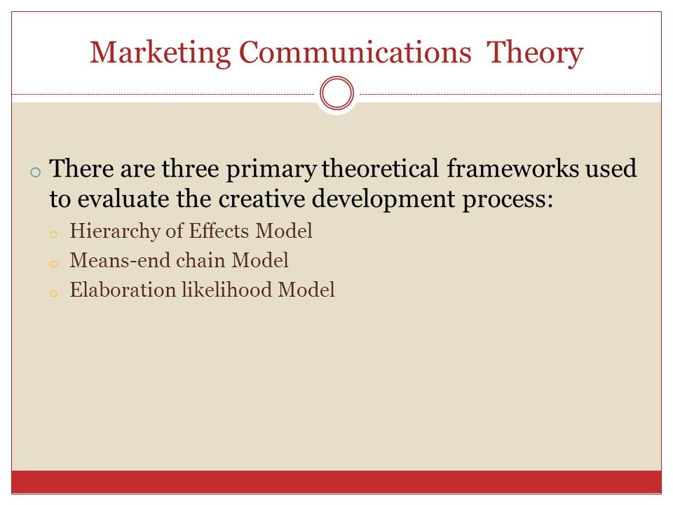 Marketing Communications Theory o There are three primary theoretical frameworks used to evaluate the creative development process: o Hierarchy of Eff