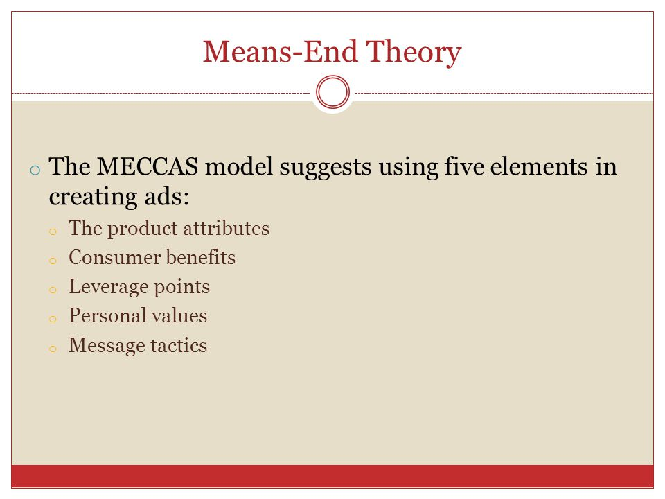 Means-End Theory o The MECCAS model suggests using five elements in creating ads: o The product attributes o Consumer benefits o Leverage points o Per