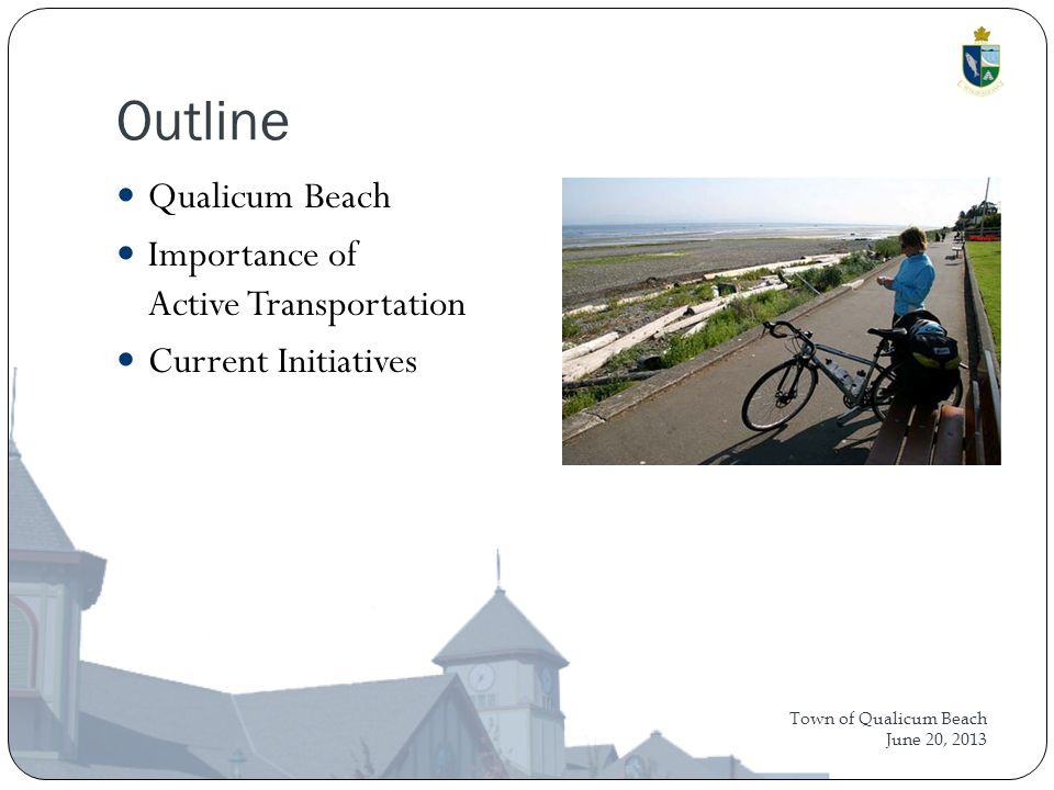 Town of Qualicum Beach June 20, 2013 Outline Qualicum Beach Importance of Active Transportation Current Initiatives
