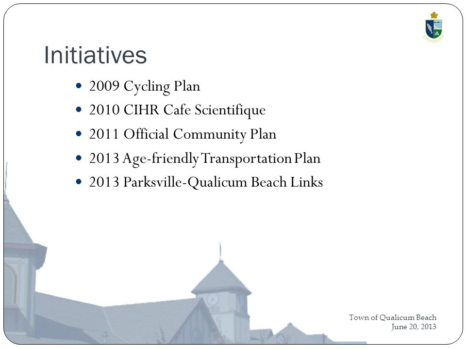 Town of Qualicum Beach June 20, 2013 Initiatives 2009 Cycling Plan 2010 CIHR Cafe Scientifique 2011 Official Community Plan 2013 Age-friendly Transportation Plan 2013 Parksville-Qualicum Beach Links