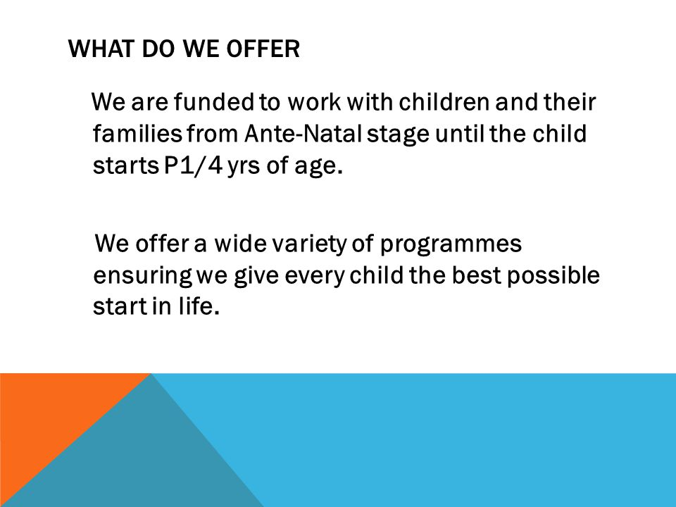 WHAT DO WE OFFER We are funded to work with children and their families from Ante-Natal stage until the child starts P1/4 yrs of age.