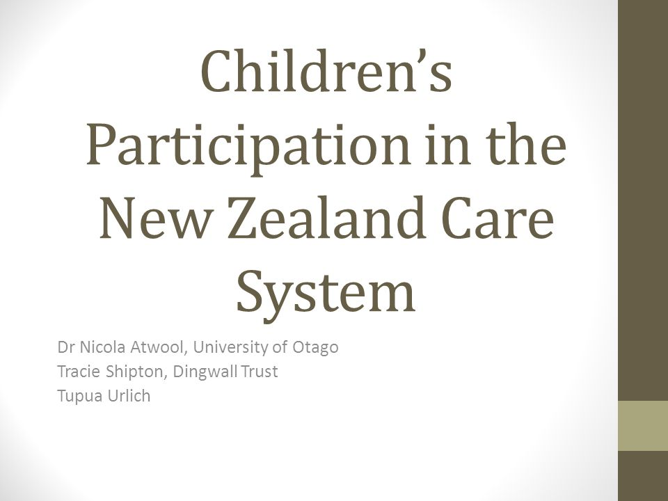 Childrens Participation in the New Zealand Care System Dr Nicola Atwool, University of Otago Tracie Shipton, Dingwall Trust Tupua Urlich
