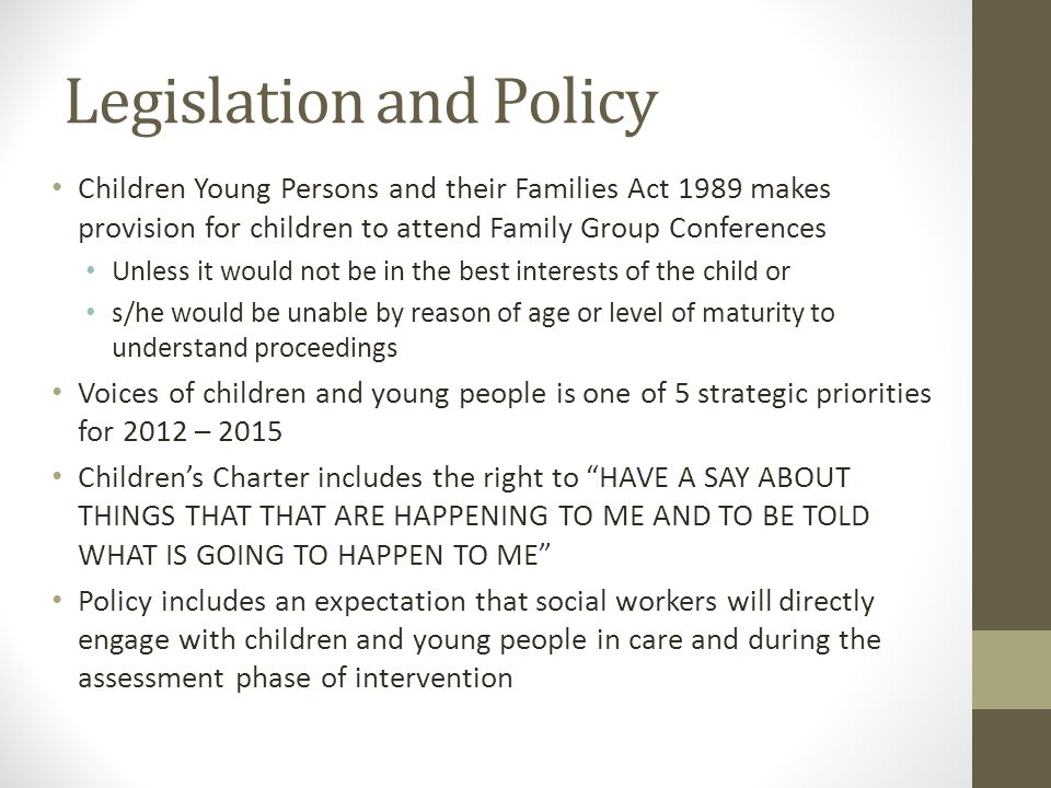 Legislation and Policy Children Young Persons and their Families Act 1989 makes provision for children to attend Family Group Conferences Unless it wo