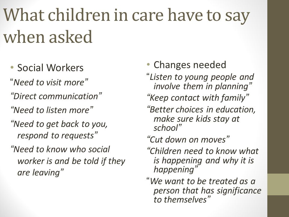 What children in care have to say when asked Social Workers Need to visit more Direct communication Need to listen more Need to get back to you, respo