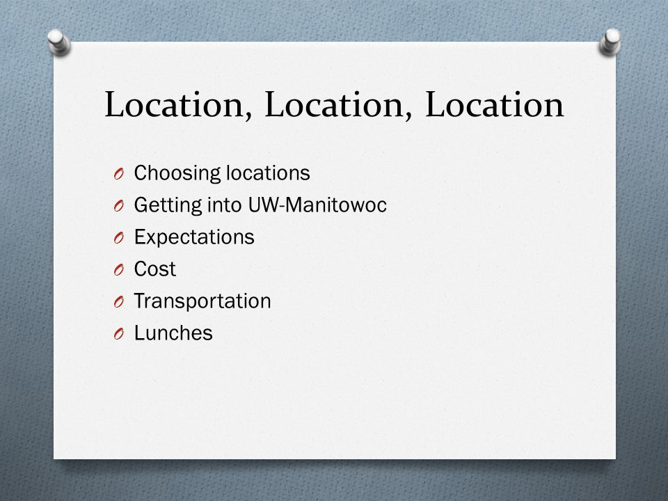 Location, Location, Location O Choosing locations O Getting into UW-Manitowoc O Expectations O Cost O Transportation O Lunches