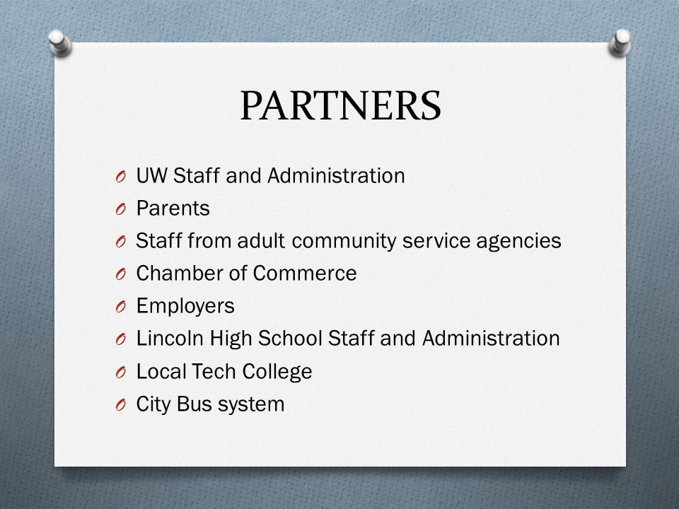 PARTNERS O UW Staff and Administration O Parents O Staff from adult community service agencies O Chamber of Commerce O Employers O Lincoln High School Staff and Administration O Local Tech College O City Bus system