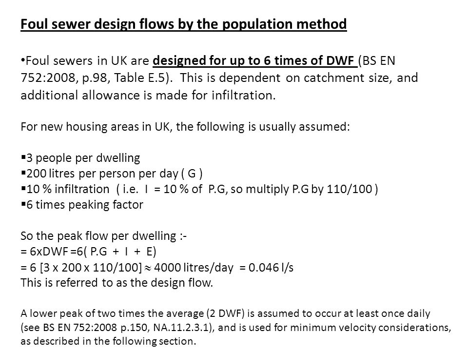 Foul sewer design flows by the population method Foul sewers in UK are designed for up to 6 times of DWF (BS EN 752:2008, p.98, Table E.5). This is de