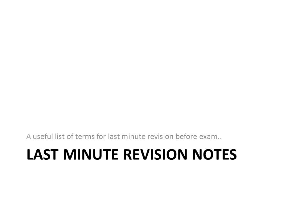 LAST MINUTE REVISION NOTES A useful list of terms for last minute revision before exam..