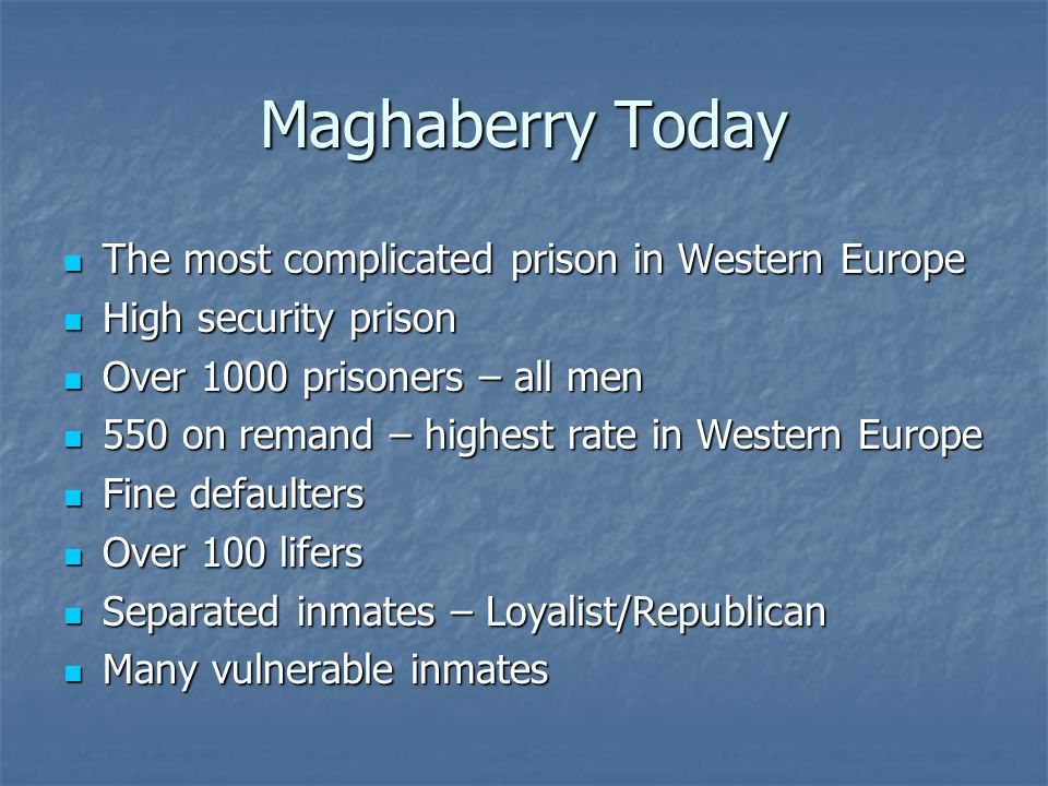 Maghaberry Today The most complicated prison in Western Europe The most complicated prison in Western Europe High security prison High security prison Over 1000 prisoners – all men Over 1000 prisoners – all men 550 on remand – highest rate in Western Europe 550 on remand – highest rate in Western Europe Fine defaulters Fine defaulters Over 100 lifers Over 100 lifers Separated inmates – Loyalist/Republican Separated inmates – Loyalist/Republican Many vulnerable inmates Many vulnerable inmates