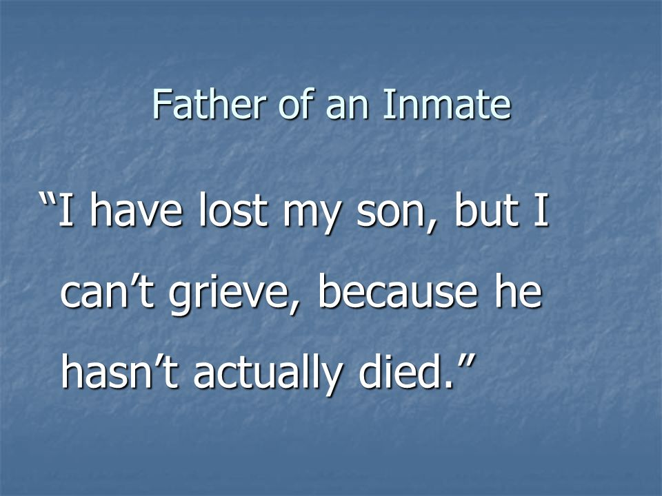 Father of an Inmate I have lost my son, but I cant grieve, because he hasnt actually died.