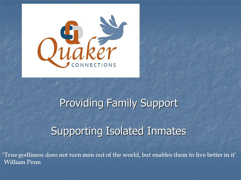 Providing Family Support Supporting Isolated Inmates True godliness does not turn men out of the world, but enables them to live better in it William Penn