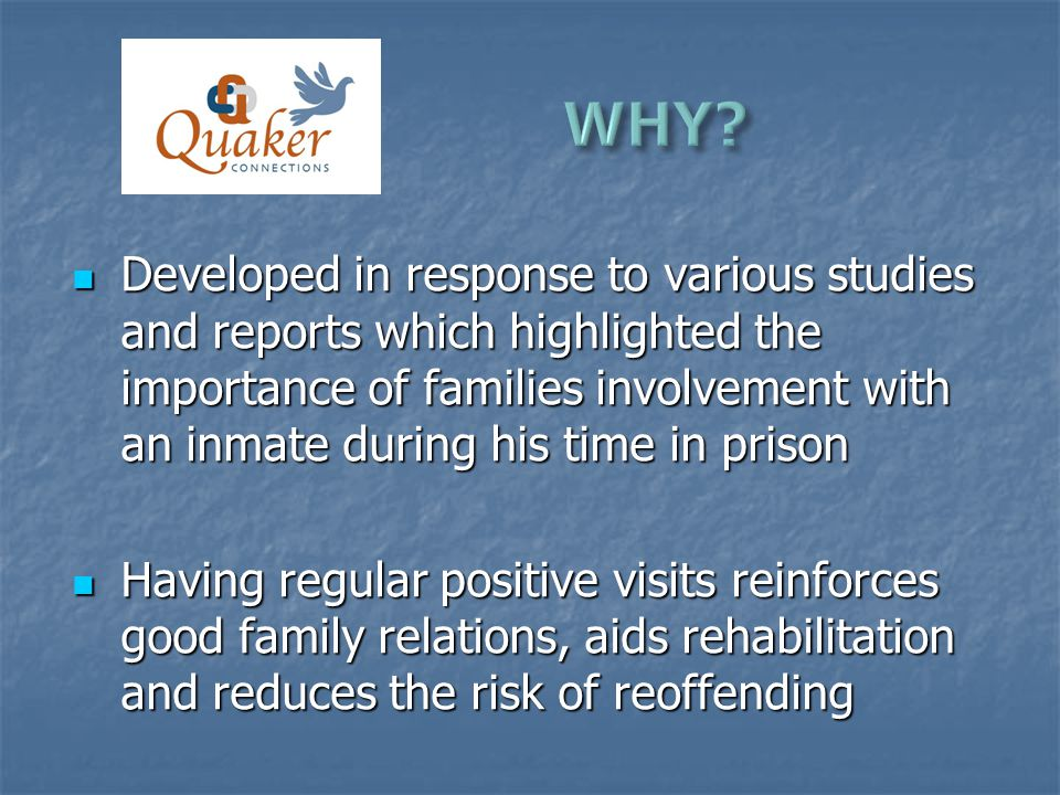 Developed in response to various studies and reports which highlighted the importance of families involvement with an inmate during his time in prison Developed in response to various studies and reports which highlighted the importance of families involvement with an inmate during his time in prison Having regular positive visits reinforces good family relations, aids rehabilitation and reduces the risk of reoffending Having regular positive visits reinforces good family relations, aids rehabilitation and reduces the risk of reoffending
