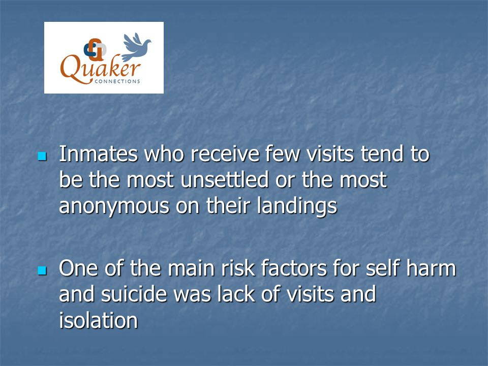 Inmates who receive few visits tend to be the most unsettled or the most anonymous on their landings Inmates who receive few visits tend to be the most unsettled or the most anonymous on their landings One of the main risk factors for self harm and suicide was lack of visits and isolation One of the main risk factors for self harm and suicide was lack of visits and isolation