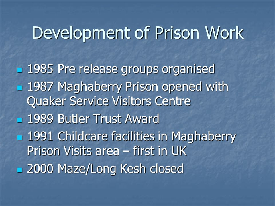 Development of Prison Work 1985 Pre release groups organised 1985 Pre release groups organised 1987 Maghaberry Prison opened with Quaker Service Visitors Centre 1987 Maghaberry Prison opened with Quaker Service Visitors Centre 1989 Butler Trust Award 1989 Butler Trust Award 1991 Childcare facilities in Maghaberry Prison Visits area – first in UK 1991 Childcare facilities in Maghaberry Prison Visits area – first in UK 2000 Maze/Long Kesh closed 2000 Maze/Long Kesh closed