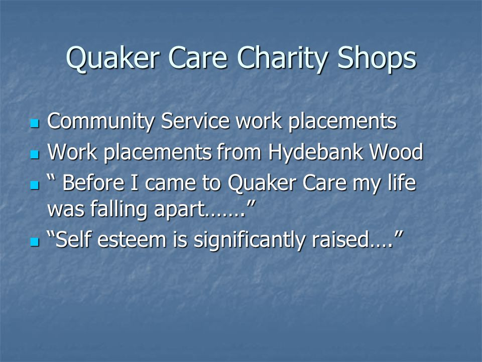 Quaker Care Charity Shops Community Service work placements Community Service work placements Work placements from Hydebank Wood Work placements from Hydebank Wood Before I came to Quaker Care my life was falling apart…….
