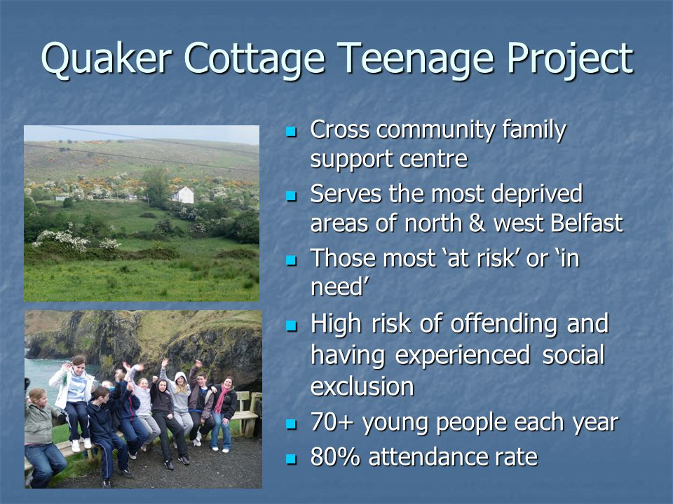 Quaker Cottage Teenage Project Cross community family support centre Cross community family support centre Serves the most deprived areas of north & west Belfast Serves the most deprived areas of north & west Belfast Those most at risk or in need Those most at risk or in need High risk of offending and having experienced social exclusion High risk of offending and having experienced social exclusion 70+ young people each year 70+ young people each year 80% attendance rate 80% attendance rate